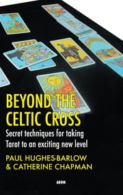 Beyond the Celtic Cross: Secret Techniques for Taking Tarot to an Exciting New Level - Secret Techniques for Taking Tarot to an Exciting New Level ebook by Catherine Chapman,Paul Hughes-Barlow