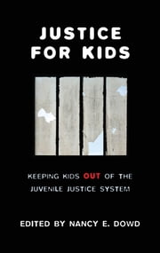 Justice for Kids - Keeping Kids Out of the Juvenile Justice System ebook by Nancy E. Dowd