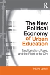 The New Political Economy of Urban Education - Neoliberalism, Race, and the Right to the City ebook by Pauline Lipman
