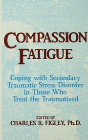 Compassion Fatigue - Coping With Secondary Traumatic Stress Disorder In Those Who Treat The Traumatized ebook by Charles R. Figley