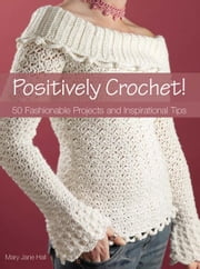 Positively Crochet!: 50 Fashionable Projects and Inspirational Tips ebook by Hall, Mary Jane