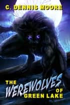 The Werewolves of Green Lake ebook by C. Dennis Moore