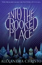Into the Crooked Place ebook by Alexandra Christo