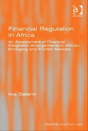 Financial Regulation in Africa - An Assessment of Financial Integration Arrangements in African Emerging and Frontier Markets ebook by Dr Iwa Salami,Professor Geraint Howells