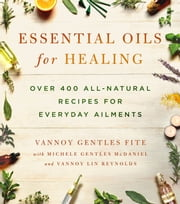 Essential Oils for Healing - Over 400 All-Natural Recipes for Everyday Ailments ebook by Vannoy Gentles Fite,Michele Gentles McDaniel,Vannoy Lin Reynolds