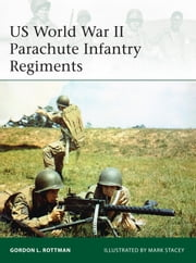 US World War II Parachute Infantry Regiments ebook by Gordon L. Rottman, Mr Mark Stacey