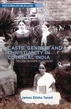 Caste, Gender, and Christianity in Colonial India ebook by J. Taneti