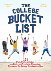 The College Bucket List - 101 Fun, Unforgettable and Maybe Even Life-Changing Things to Do Before Graduation Day ebook by Kourtney Jason,Darcy Pedersen