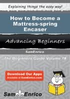 How to Become a Mattress-spring Encaser ebook by Dina Shephard