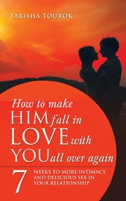 How to Make Him Fall in Love with You All Over Again - 7 Weeks to More Intimacy and Delicious Sex in Your Relationship ebook by Tarisha Tourok