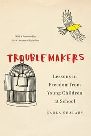 Troublemakers - Lessons in Freedom from Young Children at School ebook by Carla Shalaby
