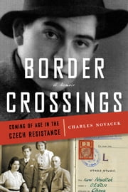 Border Crossings - Coming of Age in the Czech Resistance ebook by Charles Novacek