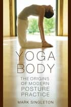 Yoga Body : The Origins Of Modern Posture Practice - The Origins of Modern Posture Practice ebook by Mark Singleton