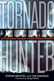 Tornado Hunter - Getting Inside the Most Violent Storms on Earth ebook by Stefan Bechtel,Tim Samaras