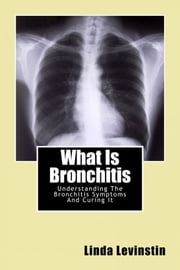 What Is Bronchitis: Understanding The Bronchitis Symptoms And Curing It ebook by Linda Levinstin