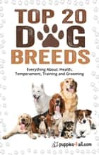 Dog Breeds: Top 20 Dog Breeds: Everything About Health, Temperament, Training and Grooming ebook by Puppies4all.com, Cristina Miller