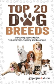 Dog Breeds: Top 20 Dog Breeds: Everything About Health, Temperament, Training and Grooming ebook by Puppies4all.com,Cristina Miller