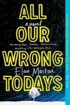 All Our Wrong Todays - A Novel 電子書 by Elan Mastai
