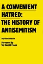 A Convenient Hatred - The History of Antisemitism ebook by Harold Evans, Phyllis Goldstein