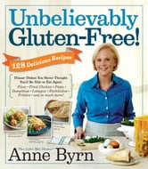 Unbelievably Gluten-Free - 128 Delicious Recipes: Dinner Dishes You Never Thought You'd Be Able to Eat Again ebook by Anne Byrn