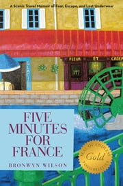 Five Minutes for France - A Scenic Travel Memoir of Fear, Escape, and Lost Underwear ebook by Bronwyn Wilson