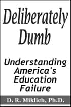 Deliberately Dumb: Understanding America's Education Failure ebook by Donald R. Miklich