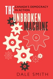 The Unbroken Machine - Canada's Democracy in Action ebook by Dale Smith