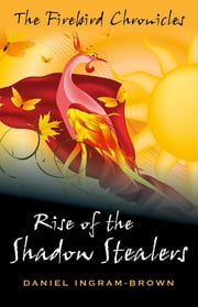 The Firebird Chronicles - Rise of the Shadow Stealers ebook by Daniel Ingram-Brown