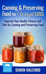 Canning & Preserving Food for Weight Loss: Improve Your Health, Fitness and Diet By Canning and Preserving Food ebook by Sandra Willis