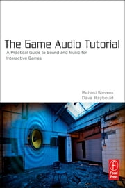 The Game Audio Tutorial - A Practical Guide to Creating and Implementing Sound and Music for Interactive Games ebook by Richard Stevens,Dave Raybould