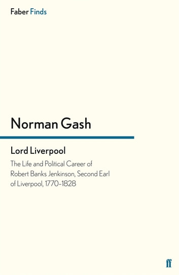 Lord Liverpool - The Life and Political Career of Robert Banks Jenkinson, Second Earl of Liverpool, 1770-1828 ebook by Norman Gash