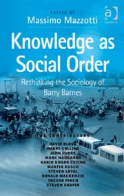 Knowledge as Social Order - Rethinking the Sociology of Barry Barnes ebook by Mr Massimo Mazzotti