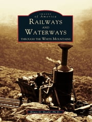 Railways and Waterways - Through The White Mountains ebook by Bruce D. Heald Ph.D.