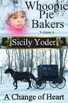 Whoopie Pie Bakers: Volume Six: A Change of Heart (Amish Romance, Christian Fiction) ebook by Sicily Yoder