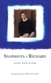 Snapshots of Richard - Living with Autism ebook by Jennifer Brown,PhD,CCC-SLP