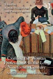 Crafting the Woman Professional in the Long Nineteenth Century - Artistry and Industry in Britain ebook by Dr Kyriaki Hadjiafxendi,Dr Patricia Zakreski