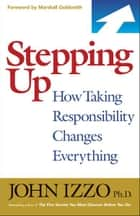 Stepping Up - How Taking Responsibility Changes Everything ebook by John Izzo