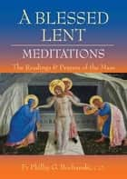 A Blessed Lent - Meditations on the Readings and Prayers of the Mass ebook by Fr Philip G Bochanski, CO