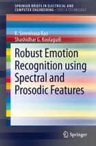Robust Emotion Recognition using Spectral and Prosodic Features ebook by K. Sreenivasa Rao, Shashidhar G. Koolagudi