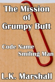 The Mission of Grumpy Butt Code Name Smilie Man ebook by L.K. Marshall
