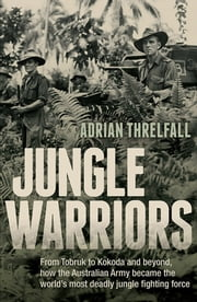 Jungle Warriors - From Tobruk to Kokoda and beyond, how the Australian Army became the world's most deadly jungle fighting force ebook by Adrian Threlfall