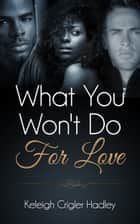 What You Won't Do for Love ebook by Keleigh Crigler Hadley