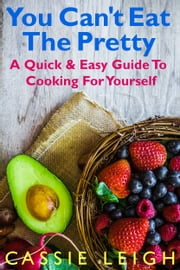 You Can't Eat the Pretty - A Quick & Easy Guide to Cooking For Yourself ebook by Cassie Leigh