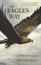 The Eagle's Way - Nature's New Frontier in a Northern Landscape ebook by Jim Crumley