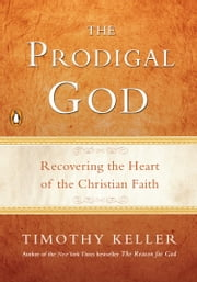 The Prodigal God - Recovering the Heart of the Christian Faith ebook by Timothy Keller