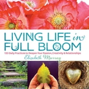 Living Life in Full Bloom - 120 Daily Practices to Deepen Your Passion, Creativity & Relationships ebook by Elizabeth Murray