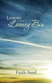 Lessons from the Looney Bin ebook by Faith Steel