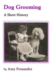 Dog Grooming - A Short History ebook by Amy Fernandez