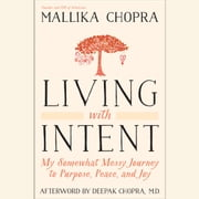 Living with Intent - My Somewhat Messy Journey to Purpose, Peace, and Joy audiobook by Mallika Chopra, Deepak Chopra, M.D.