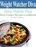 Weight Watcher Diva Zero Points Plus Slow Cooker Recipes Cookbook ebook by Jackie Jasmine